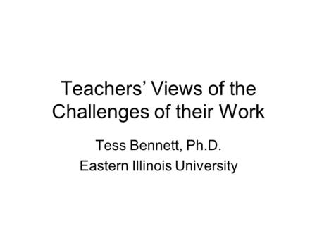 Teachers' Views of the Challenges of their Work Tess Bennett, Ph.D. Eastern Illinois University.