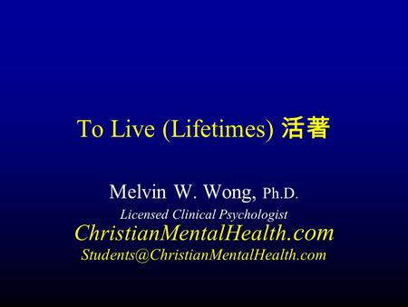 To Live (Lifetimes) 活著 Melvin W. Wong, Ph.D. Licensed Clinical Psychologist ChristianMentalHealth.com