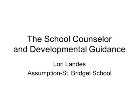 The School Counselor and Developmental Guidance Lori Landes Assumption-St. Bridget School.