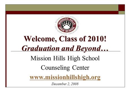 Welcome, Class of 2010! Graduation and Beyond… Mission Hills High School Counseling Center www.missionhillshigh.org December 2, 2008.