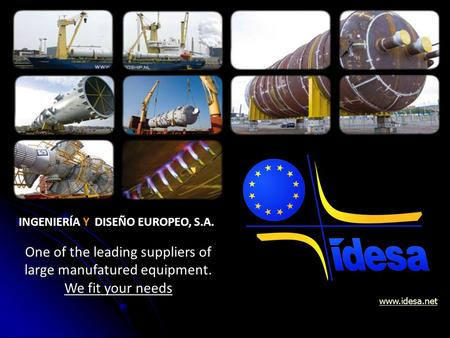 www.idesa.netOne of the leading suppliers of large manufatured equipment. We fit your needs INGENIERÍA Y DISEÑO EUROPEO, S.A.