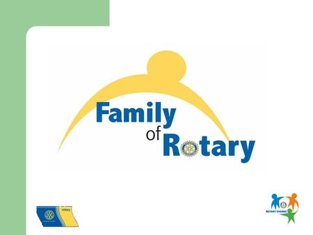 Who is our Rotary Family? Fellow Club Members Spouses, Children, Parents Spouses of Deceased Rotarians Youth Exchange Students & Families Interactors/Rotaractors/RYLArians.
