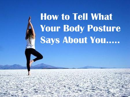 How to Tell What Your Body Posture Says About You…..
