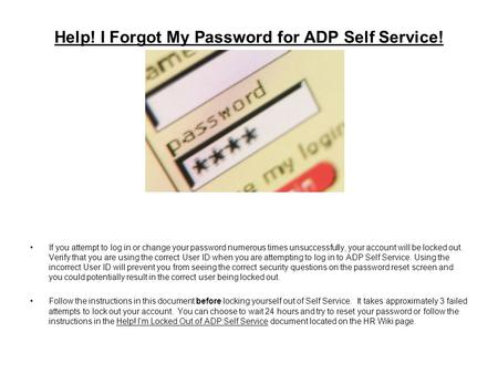 Help! I Forgot My Password for ADP Self Service! If you attempt to log in or change your password numerous times unsuccessfully, your account will be locked.