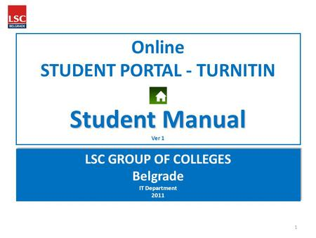 Online STUDENT PORTAL - TURNITIN Student Manual Ver 1 LSC GROUP OF COLLEGES Belgrade IT Department 2011 LSC GROUP OF COLLEGES Belgrade IT Department 2011.