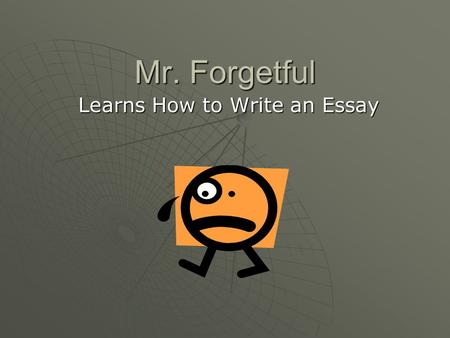 Mr. Forgetful Learns How to Write an Essay. How do you begin to write an introduction paragraph?  Step #1: Most essays begin with a general statement.