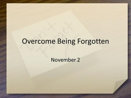 Overcome Being Forgotten November 2. What happened to you? What item have you rediscovered that you forgot you had? How did you rediscover it? Maybe there.