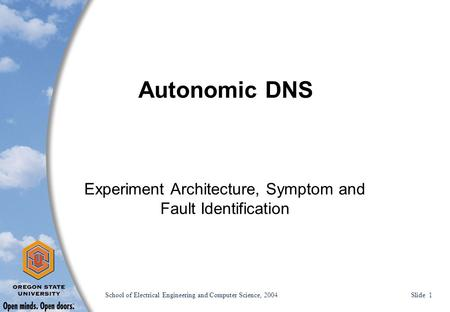 School of Electrical Engineering and Computer Science, 2004 Slide 1 Autonomic DNS Experiment Architecture, Symptom and Fault Identification.