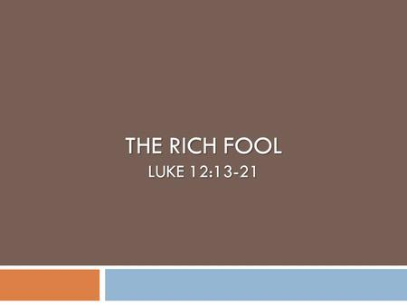 THE RICH FOOL LUKE 12:13-21. Background  Jesus was teaching important lessons to his disciples in the presence of a multitude and one in the crowd made.