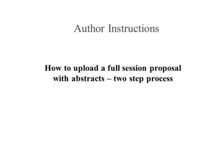 Author Instructions How to upload a full session proposal with abstracts – two step process.