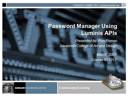 A Community of Learning SUNGARD SUMMIT 2007 | sungardsummit.com 1 Password Manager Using Luminis APIs Presented by: Ron Romao Savannah College of Art and.