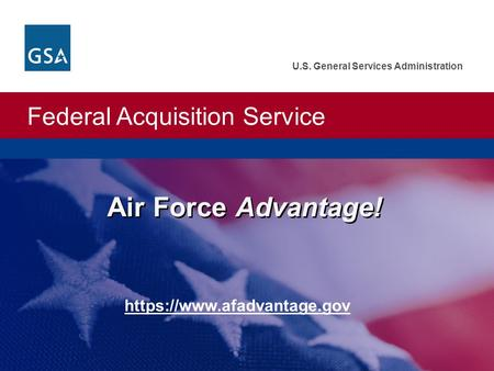 Federal Acquisition Service U.S. General Services Administration Air Force Advantage! https://www.afadvantage.gov.