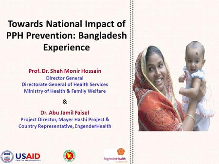 Towards National Impact of PPH Prevention: Bangladesh Experience Prof. Dr. Shah Monir Hossain Director General Directorate General of Health Services Ministry.