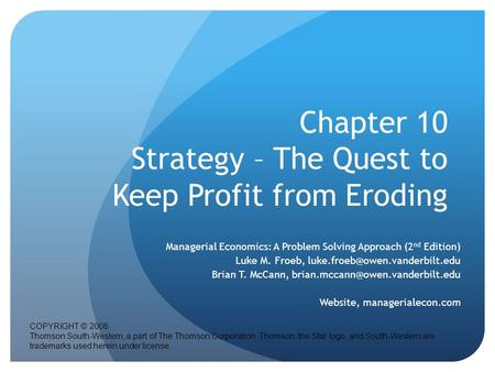 Chapter 10 Strategy – The Quest to Keep Profit from Eroding Managerial Economics: A Problem Solving Approach (2 nd Edition) Luke M. Froeb,
