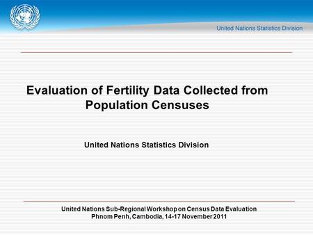 United Nations Sub-Regional Workshop on Census Data Evaluation Phnom Penh, Cambodia, 14-17 November 2011 Evaluation of Fertility Data Collected from Population.