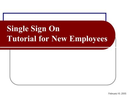 Single Sign On Tutorial for New Employees February 10, 2005.