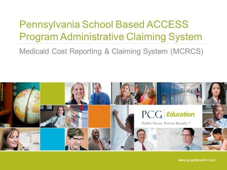 Pennsylvania School Based ACCESS Program Administrative Claiming System Medicaid Cost Reporting & Claiming System (MCRCS) www.pcgeducation.com.