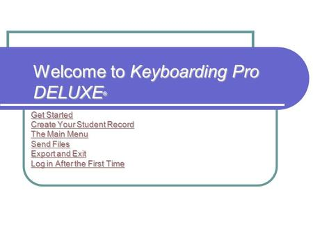 Welcome to Keyboarding Pro DELUXE ® Get Started Get Started Create Your Student Record Create Your Student Record The Main Menu The Main Menu Send Files.