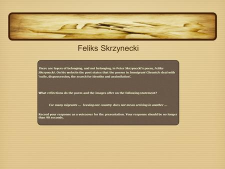 feliks skryzsnecki The poem 'feliks skrzynecki' also conveys journeys as more than just physical movement from one place to another in this poem peter skrzynecki discusses the life of his father feliks skrzynecki and the struggles involved in his journey migrating to australia.