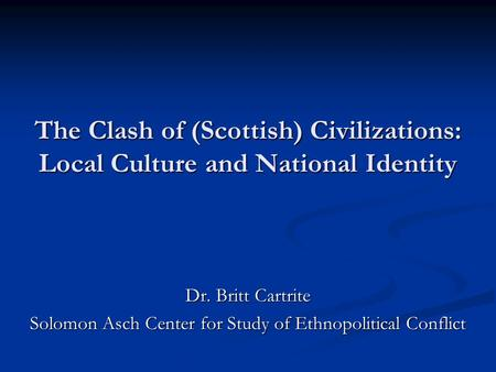 The Clash of (Scottish) Civilizations: Local Culture and National Identity Dr. Britt Cartrite Solomon Asch Center for Study of Ethnopolitical Conflict.