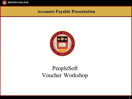 Accounts Payable Presentation BOSTON COLLEGE 1 PeopleSoft Voucher Workshop.