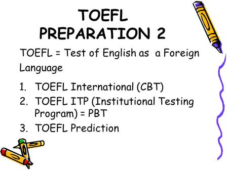 TOEFL PREPARATION 2 TOEFL = Test of English as a Foreign Language 1.TOEFL International (CBT) 2.TOEFL ITP (Institutional Testing Program) = PBT 3.TOEFL.