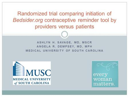 ASHLYN H. SAVAGE, MD, MSCR ANGELA R. DEMPSEY, MD, MPH MEDICAL UNIVERSITY OF SOUTH CAROLINA Randomized trial comparing initiation of Bedsider.org contraceptive.