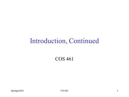 Spring 2003CS 4611 Introduction, Continued COS 461.