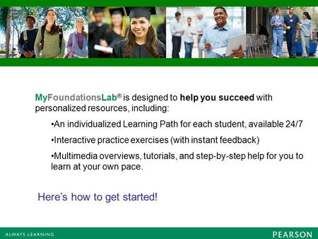 MyFoundationsLab ® is designed to help you succeed with personalized resources, including: An individualized Learning Path for each student, available.