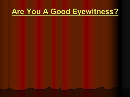 Are You A Good Eyewitness? Are You A Good Eyewitness?