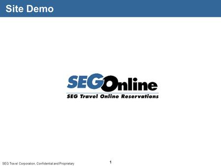 SEG Travel Corporation, Confidential and Proprietary 1 Site Demo.