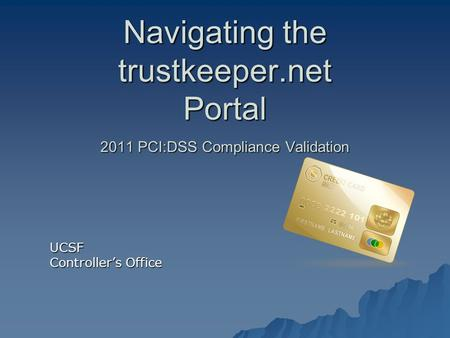 Navigating the trustkeeper.net Portal 2011 PCI:DSS Compliance Validation UCSF Controller's Office.