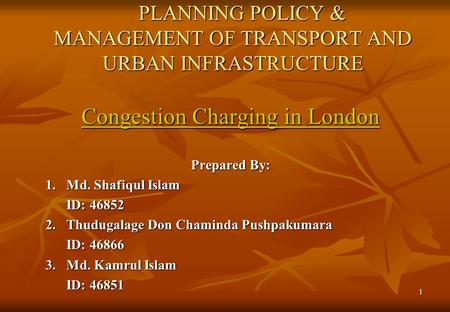 1 PLANNING POLICY & MANAGEMENT OF TRANSPORT AND URBAN INFRASTRUCTURE PLANNING POLICY & MANAGEMENT OF TRANSPORT AND URBAN INFRASTRUCTURE Congestion Charging.