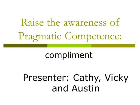 Raise the awareness of Pragmatic Competence: compliment Presenter: Cathy, Vicky and Austin.