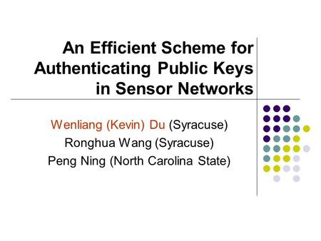 An Efficient Scheme for Authenticating Public Keys in Sensor Networks Wenliang (Kevin) Du (Syracuse) Ronghua Wang (Syracuse) Peng Ning (North Carolina.