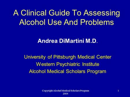 Copyright Alcohol Medical Scholars Program 2004 1 A Clinical Guide To Assessing Alcohol Use And Problems Andrea DiMartini M.D. University of Pittsburgh.
