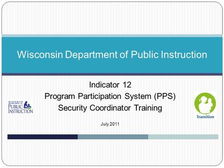 Indicator 12 Program Participation System (PPS) Security Coordinator Training July 2011 Wisconsin Department of Public Instruction.