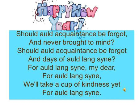 Should auld acquaintance be forgot, And never brought to mind? Should auld acquaintance be forgot And days of auld lang syne? For auld lang syne, my dear,