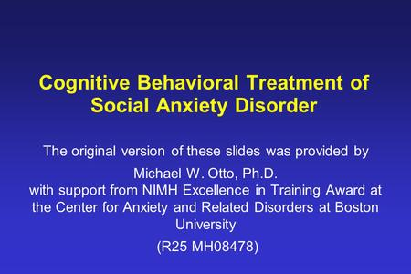 Cognitive Behavioral Treatment of Social Anxiety Disorder The original version of these slides was provided by Michael W. Otto, Ph.D. with support from.