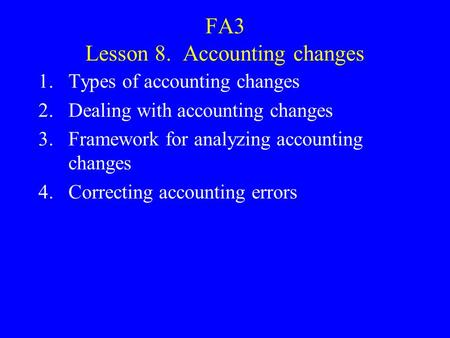 FA3 Lesson 8. Accounting changes 1.Types of accounting changes 2.Dealing with accounting changes 3.Framework for analyzing accounting changes 4.Correcting.