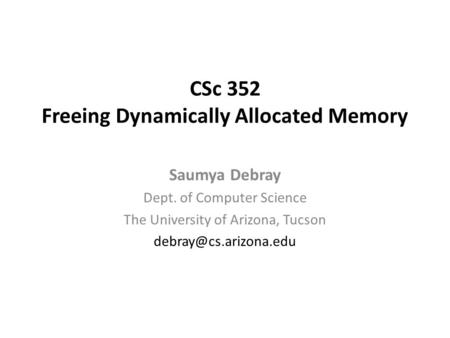 CSc 352 Freeing Dynamically Allocated Memory Saumya Debray Dept. of Computer Science The University of Arizona, Tucson