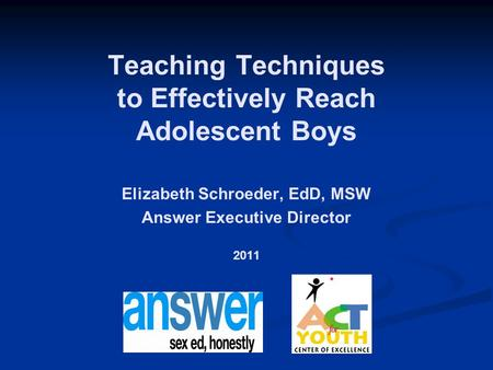 Teaching Techniques to Effectively Reach Adolescent Boys Elizabeth Schroeder, EdD, MSW Answer Executive Director 2011.