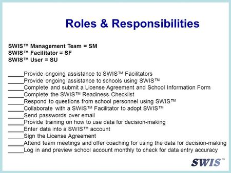 Roles & Responsibilities SWIS™ Management Team = SM SWIS™ Facilitator = SF SWIS™ User = SU _____Provide ongoing assistance to SWIS™ Facilitators _____Provide.
