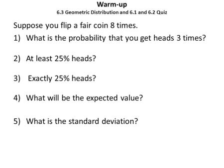 Warm-up 6.3 Geometric Distribution and 6.1 and 6.2 Quiz Suppose you flip a fair coin 8 times. 1)What is the probability that you get heads 3 times? 2)At.