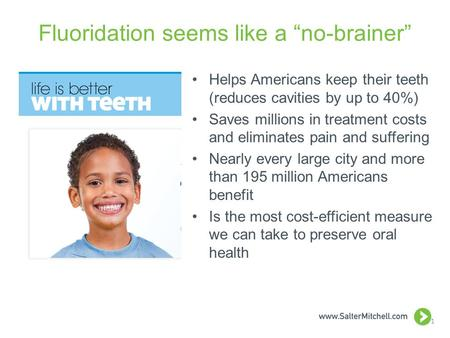 "Fluoridation seems like a ""no-brainer"" Helps Americans keep their teeth (reduces cavities by up to 40%) Saves millions in treatment costs and eliminates."