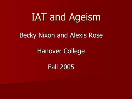 IAT and Ageism Becky Nixon and Alexis Rose Hanover College Fall 2005.
