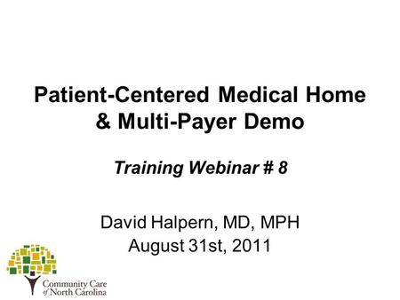 Patient-Centered Medical Home & Multi-Payer Demo Training Webinar # 8 David Halpern, MD, MPH August 31st, 2011.
