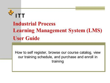 Industrial Process Learning Management System (LMS) User Guide How to self register, browse our course catalog, view our training schedule, and purchase.