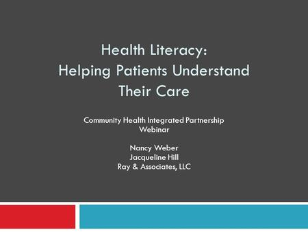 Health Literacy: Helping Patients Understand Their Care Community Health Integrated Partnership Webinar Nancy Weber Jacqueline Hill Ray & Associates, LLC.