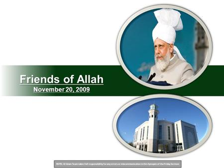 NOTE: Al Islam Team takes full responsibility for any errors or miscommunication in this Synopsis of the Friday Sermon Friends of Allah November 20, 2009.